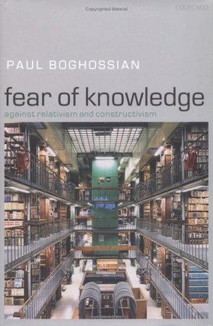 Fear of Knowledge: Against Relativism and Constructivism Paul Boghossian
