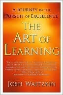 The Art of Learning: A Journey in the Pursuit of Excellence Josh Waitzkin