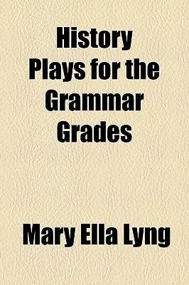 History Plays for the Grammar Grades Mary Ella Lyng