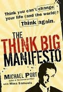 The Think Big Manifesto: Think You Cant Change Your Life (and the World) Think Again Michael Port