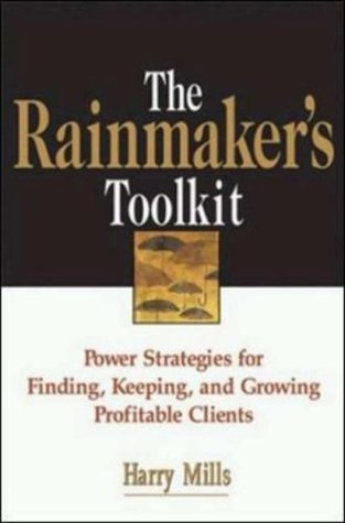 The Rainmakers Toolkit: Power Strategies for Finding, Keeping, and Growing Profitable Clients  by  Harry Mills