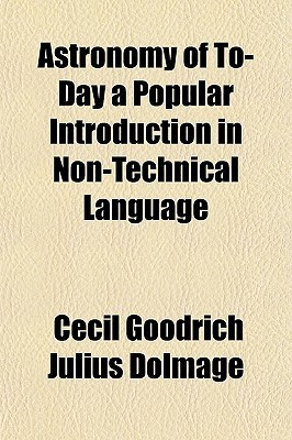 Astronomy of To-Day a Popular Introduction in Non-Technical Language  by  Cecil Goodrich Julius Dolmage