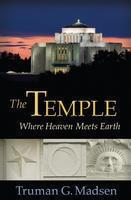 The Temple: Where Heaven Meets Earth Truman G. Madsen