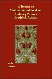 A Treatise on Adulterations of Food and Culinary Poisons - The Original Classic Edition Fredrick Accum
