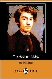 The Hooligan Nights: Being the Life and Opinions of a Young and Impertinent Criminal Recounted Himself and Set Forth by Clarence Rook