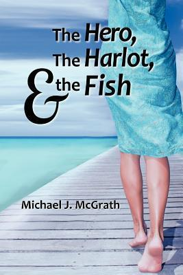 The Hero, the Harlot, and the Fish  by  Michael J.  McGrath