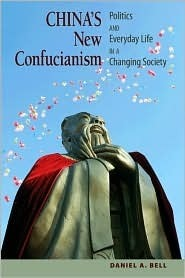 Chinas New Confucianism: Politics and Everyday Life in a Changing Society Daniel A. Bell
