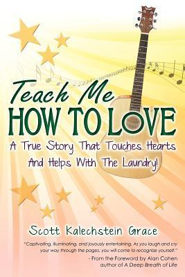 Teach Me How To Love  by  Scott Kalechstein Grace