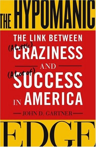 The Hypomanic Edge: The Link Between (A Little) Craziness and (A Lot of) Success in America  by  John D. Gartner
