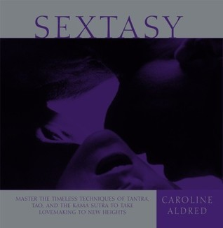 Sextasy: Master the Timeless Techniques of Tantra, Tao, and the Kama Sutra to Take Lovemaking to New Heights  by  Caroline Aldred
