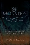On Monsters: An Unnatural History of Our Worst Fears Stephen T. Asma
