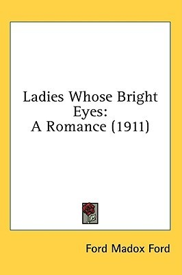 Ladies Whose Bright Eyes: A Romance (Neglected Books of the Twentieth Century)  by  Ford Madox Ford