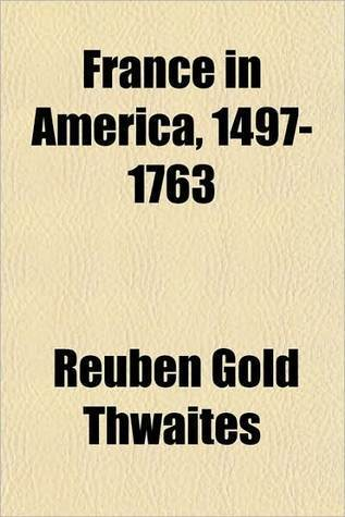 France In America, 1497 1763  by  Reuben Gold Thwaites