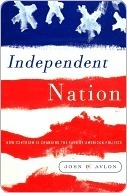 Independent Nation: How Centrism Can Change American Politics  by  John P. Avlon