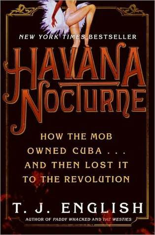 Havana Nocturne: How the Mob Owned Cuba & Then Lost it to the Revolution T.J. English