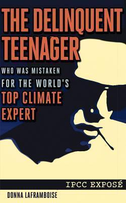 The Delinquent Teenager Who Was Mistaken for the Worlds Top Climate Expert  by  Donna Laframboise