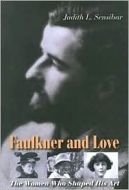 Faulkner And Love: The Women Who Shaped His Art, A Biography  by  Judith L. Sensibar