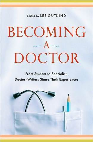 Becoming a Doctor: From Student to Specialist, Doctor-Writers Share Their Experiences  by  Lee Gutkind