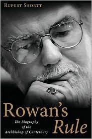 Rowans Rule: The Biography of the Archbishop of Canterbury Rupert Shortt