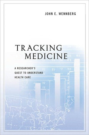 Tracking Medicine: A Researchers Quest to Understand Health Care  by  John E. Wennberg