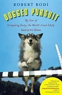 Dogged Pursuit: My Year of Competing Dusty, the Worlds Least Likely Agility Dog Robert Rodi