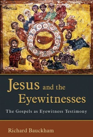 Jesus and the Eyewitnesses: The Gospels as Eyewitness Testimony Richard Bauckham
