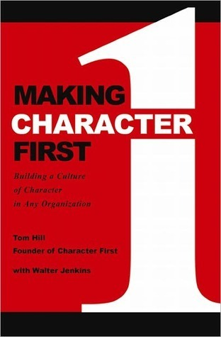 Making Character First: Building a Culture of Character in Any Organization  by  Tom Hill