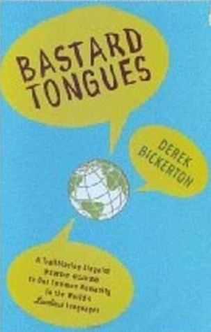 Bastard Tongues: A Trail-Blazing Linguist Finds Clues to Our Common Humanity in the Worlds Lowliest Languages Derek Bickerton