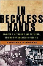 In Reckless Hands: Skinner v. Oklahoma and the Near-Triumph of American Eugenics Victoria F. Nourse