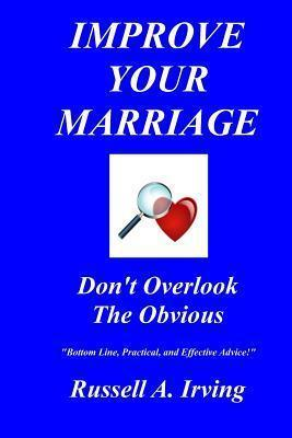 IMPROVE YOUR MARRIAGE - Dont Overlook The Obvious  by  Russell A. Irving