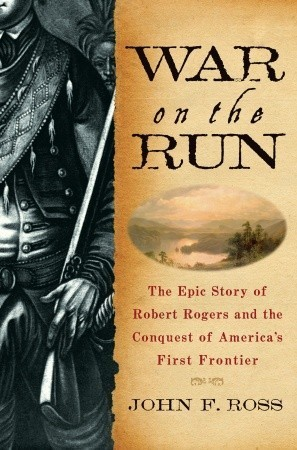 War on the Run: The Epic Story of Robert Rogers and the Conquest of Americas First Frontier  by  John F.  Ross