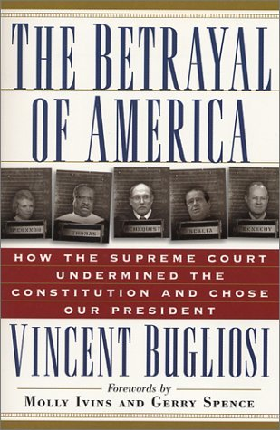 The Betrayal of America: How the Supreme Court Undermined the Constitution & Chose Our President  by  Vincent Bugliosi