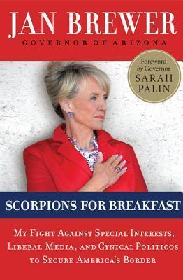 Scorpions for Breakfast: My Fight Against Special Interests, Liberal Media, and Cynical Politicos to Secure Americas Border Jan Brewer