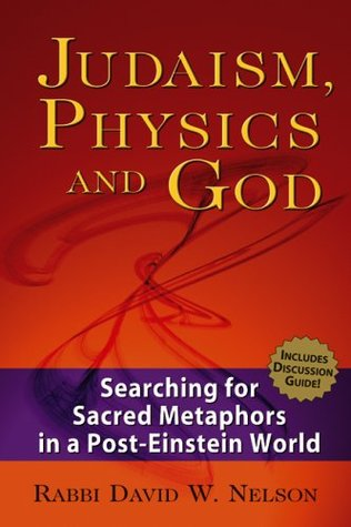 Judaism, Physics And God: Searching for Sacred Metaphors in a Post-einstein World David W. Nelson