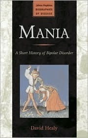 Mania: A Short History of Bipolar Disorder  by  David Healy