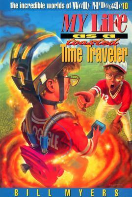 My Life as a Toasted Time Traveler (The Incredible Worlds of Wally McDoogle #10) Bill Myers