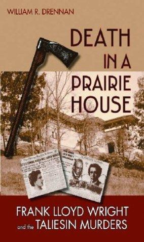 Death in a Prairie House: Frank Lloyd Wright and the Taliesin Murders  by  William R. Drennan