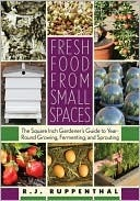 Fresh Food from Small Spaces: The Square-Inch Gardeners Guide to Year-Round Growing, Fermenting, and Sprouting  by  R.J. Ruppenthal