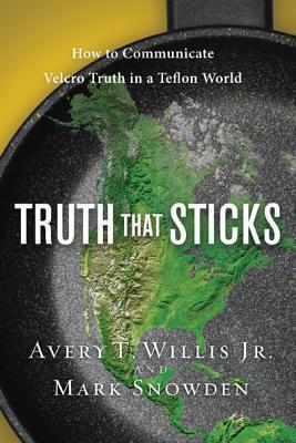 Truth That Sticks: How to Communicate Velcro Truth in a Teflon World  by  Avery T. Willis Jr.