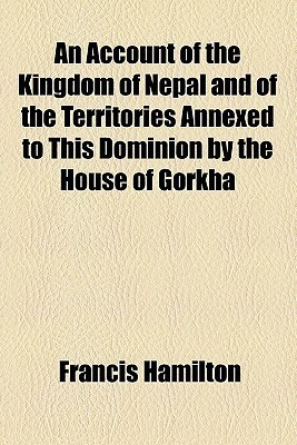 An Account Of The Kingdom Of Nepal And Of The Territories Annexed To This Dominion By The House Of Gorkha Francis Hamilton