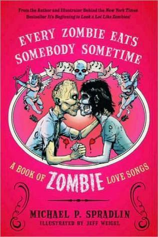 Every Zombie Eats Somebody Sometime: A Book of Zombie Love Songs  by  Michael P. Spradlin