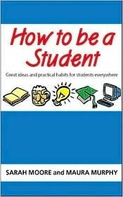 How To Be A Student: 100 Great Ideas And Practical Habits For Students Everywhere Sarah Moore