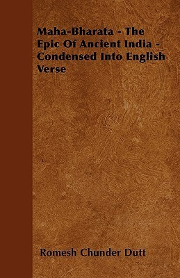 Maha-Bharata - The Epic of Ancient India - Condensed Into English Verse  by  Romesh C. Dutt