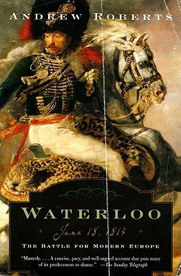 Waterloo: June 18, 1815: The Battle For Modern Europe Andrew Roberts
