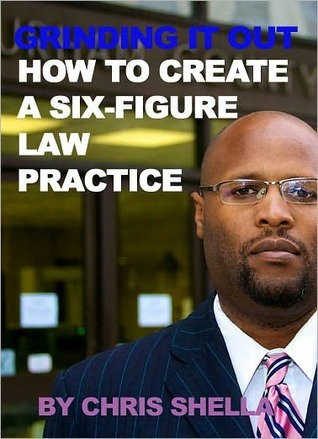 GRINDING IT OUT: HOW TO CREATE A SIX FIGURE LAW PRACTICE  by  CHRIS SHELLA
