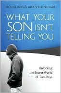 What Your Son Isnt Telling You: Unlocking the Secret World of Teen Boys Michael Ross