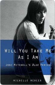 Will You Take Me As I Am: Joni Mitchells Blue Period Michelle Mercer