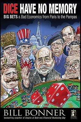 Dice Have No Memory: Big Bets and Bad Economics from Paris to the Pampas (Agora Series)  by  William Bonner