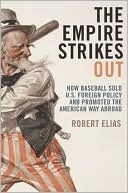 The Empire Strikes Out: How Baseball Sold U.S. Foreign Policy and Promoted the American Way Abroad Robert Elias