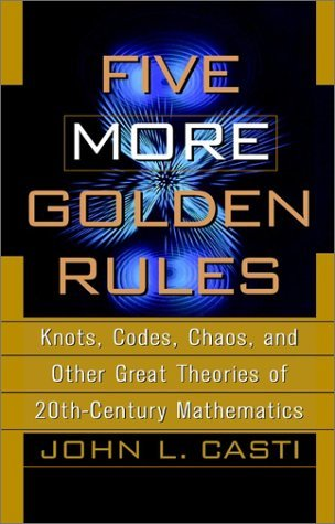 Five More Golden Rules: Knots, Codes, Chaos, and Other Great Theories of 20th-Century Mathematics  by  John L. Casti
